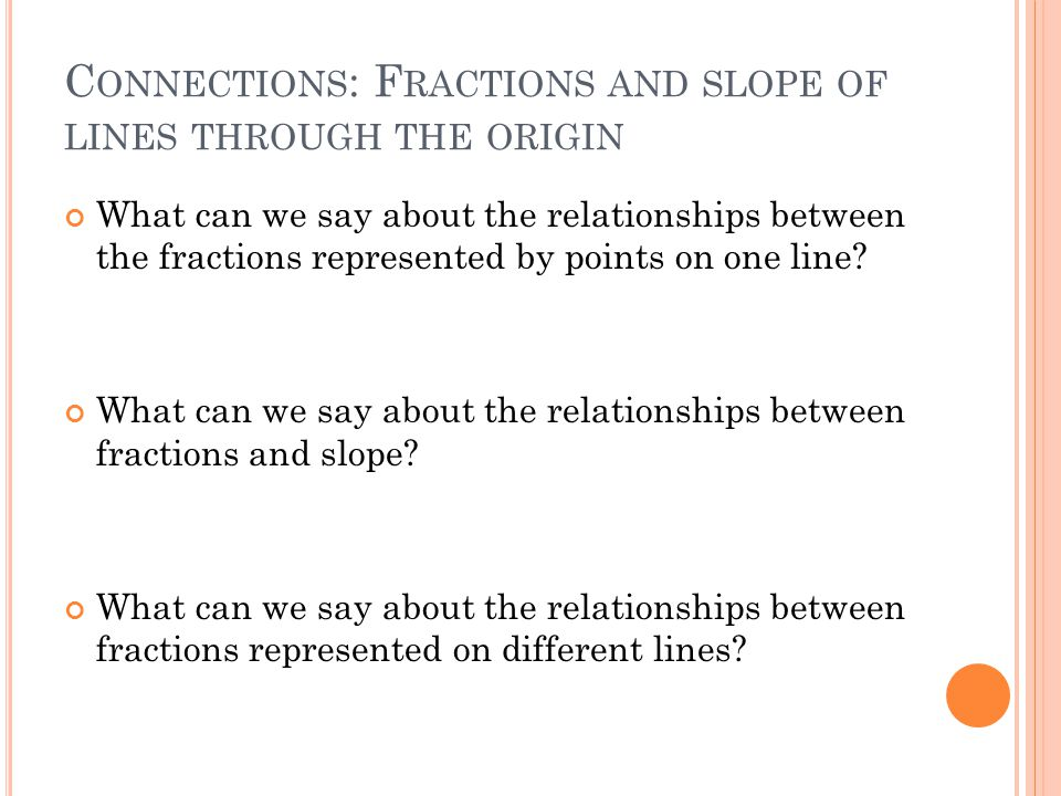 C ONNECTIONS : F RACTIONS AND SLOPE OF LINES THROUGH THE ORIGIN What can we say about the relationships between the fractions represented by points on one line.