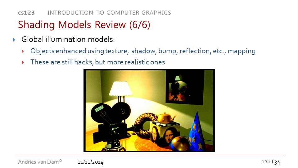 11/11/2014 cs123 INTRODUCTION TO COMPUTER GRAPHICS Andries van Dam © 12 of 34 Shading Models Review (6/6)  Global illumination models:  Objects enha
