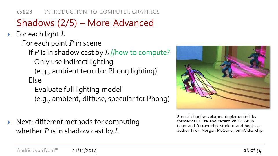 11/11/2014 cs123 INTRODUCTION TO COMPUTER GRAPHICS Andries van Dam © 16 of 34 Shadows (2/5) – More Advanced Stencil shadow volumes implemented by form