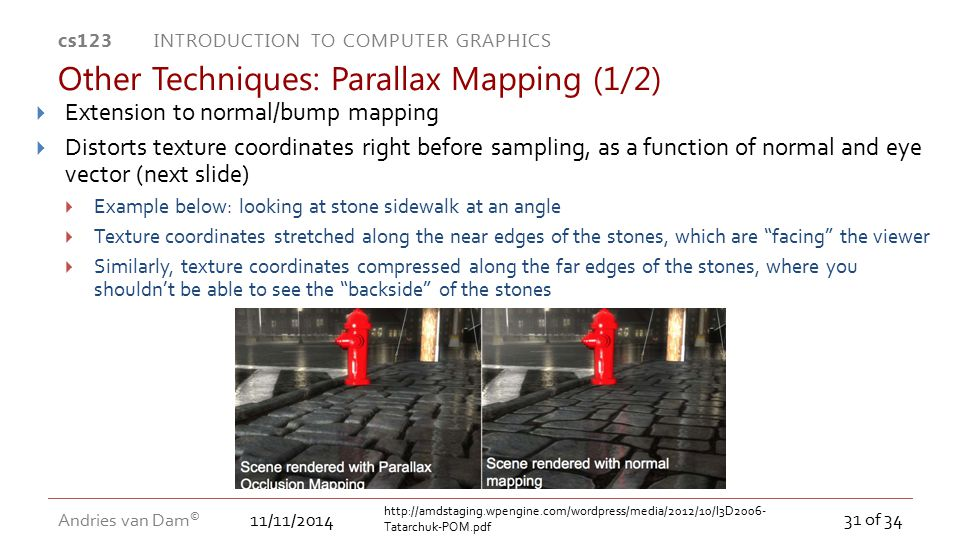 11/11/2014 cs123 INTRODUCTION TO COMPUTER GRAPHICS Andries van Dam © 31 of 34 Other Techniques: Parallax Mapping (1/2)  Extension to normal/bump mapp
