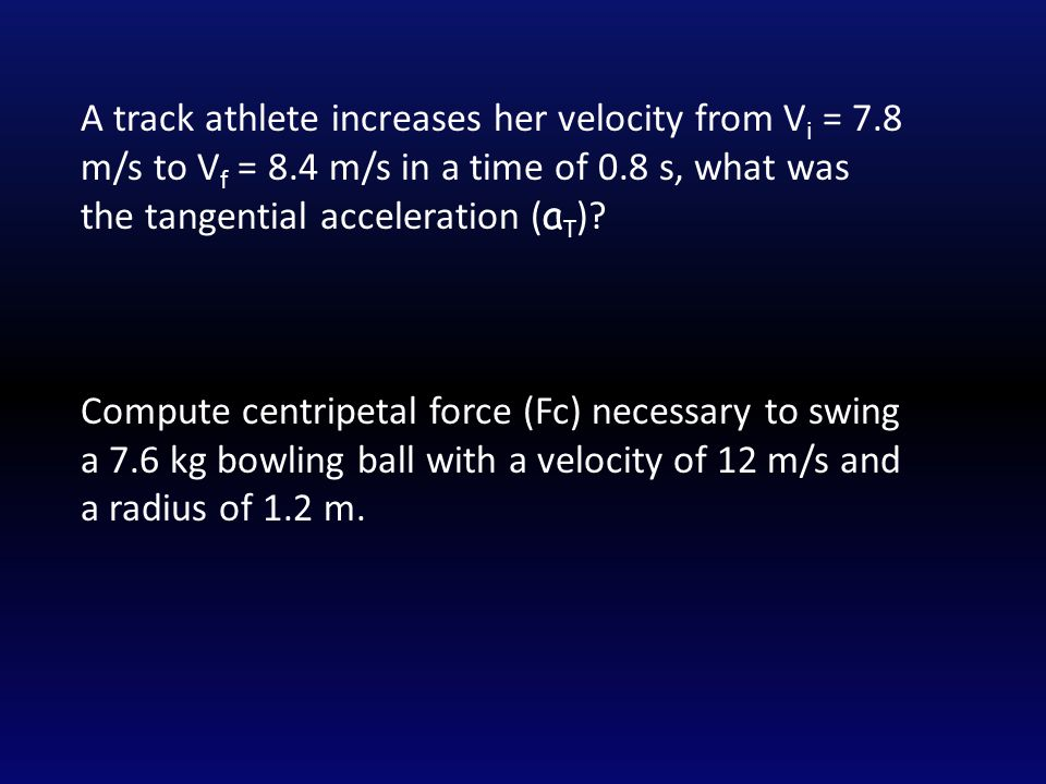 A track athlete increases her velocity from V i = 7.8 m/s to V f = 8.4 m/s in a time of 0.8 s, what was the tangential acceleration ( a T ).