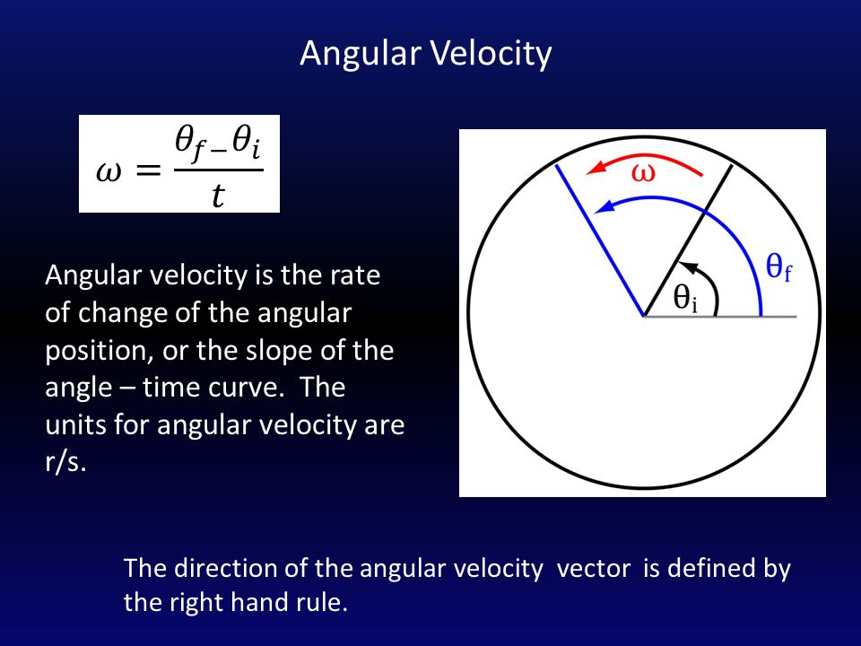 Angular Velocity Angular velocity is the rate of change of the angular position, or the slope of the angle – time curve. The units for angular velocit
