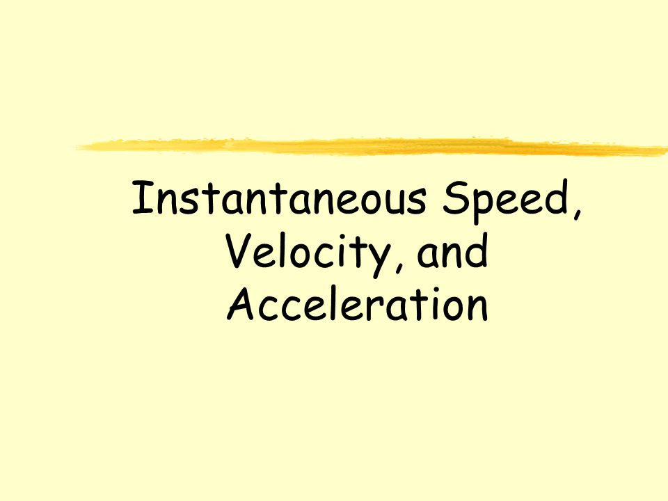 Instantaneous Speed, Velocity, and Acceleration