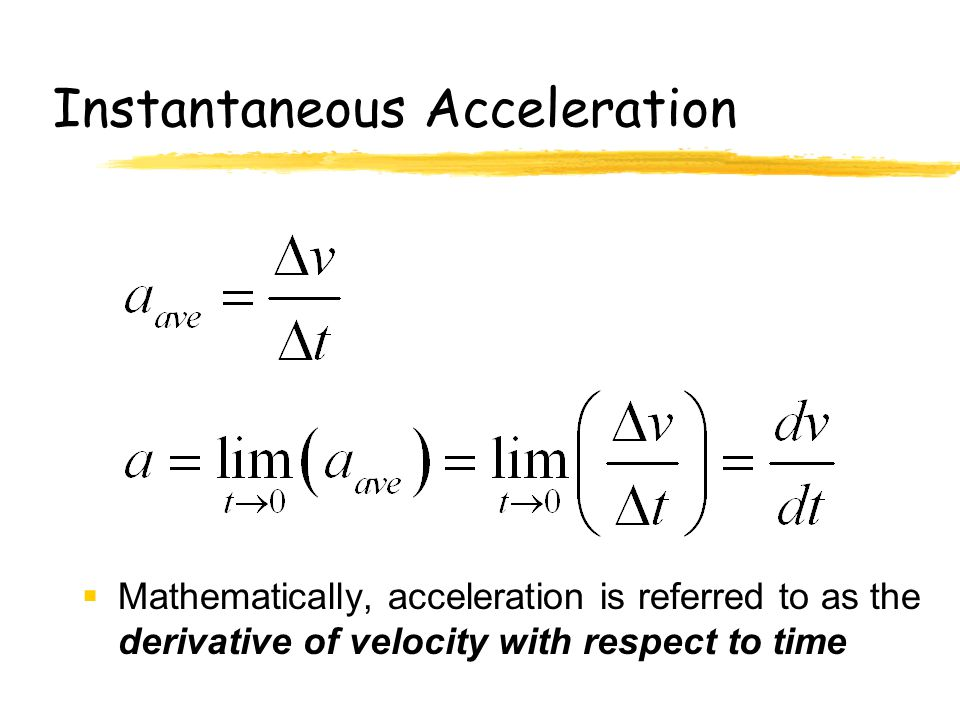 Instantaneous Acceleration  Mathematically, acceleration is referred to as the derivative of velocity with respect to time