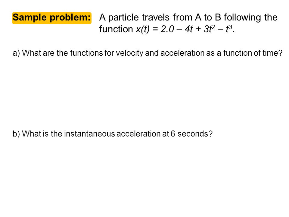 Sample problem: A particle travels from A to B following the function x(t) = 2.0 – 4t + 3t 2 – t 3. a) What are the functions for velocity and acceler