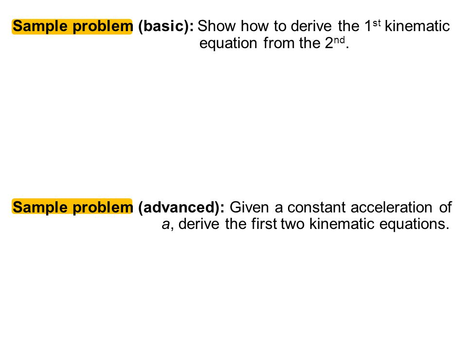Sample problem (basic): Show how to derive the 1 st kinematic equation from the 2 nd.