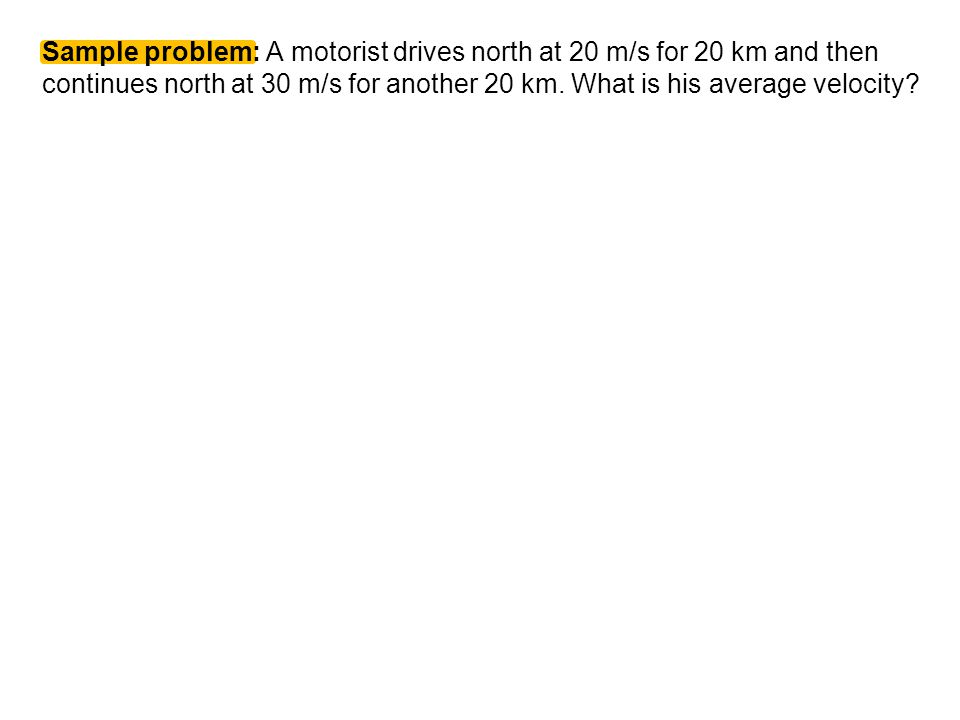 Sample problem: A motorist drives north at 20 m/s for 20 km and then continues north at 30 m/s for another 20 km.