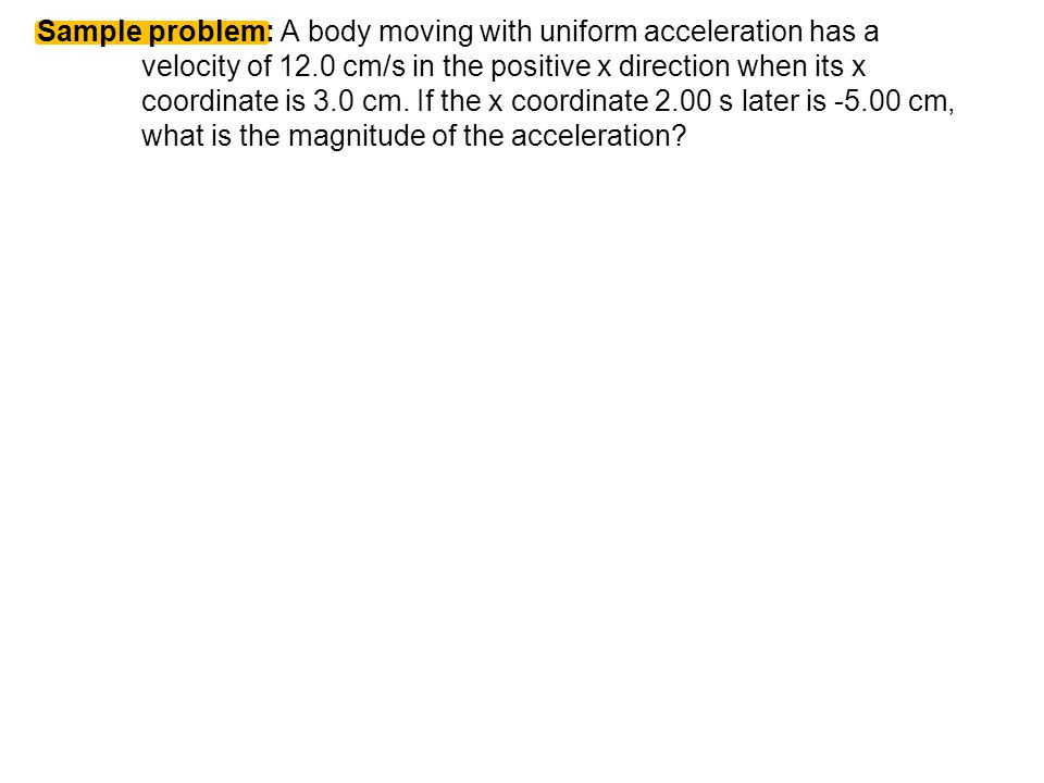 Sample problem: A body moving with uniform acceleration has a velocity of 12.0 cm/s in the positive x direction when its x coordinate is 3.0 cm.