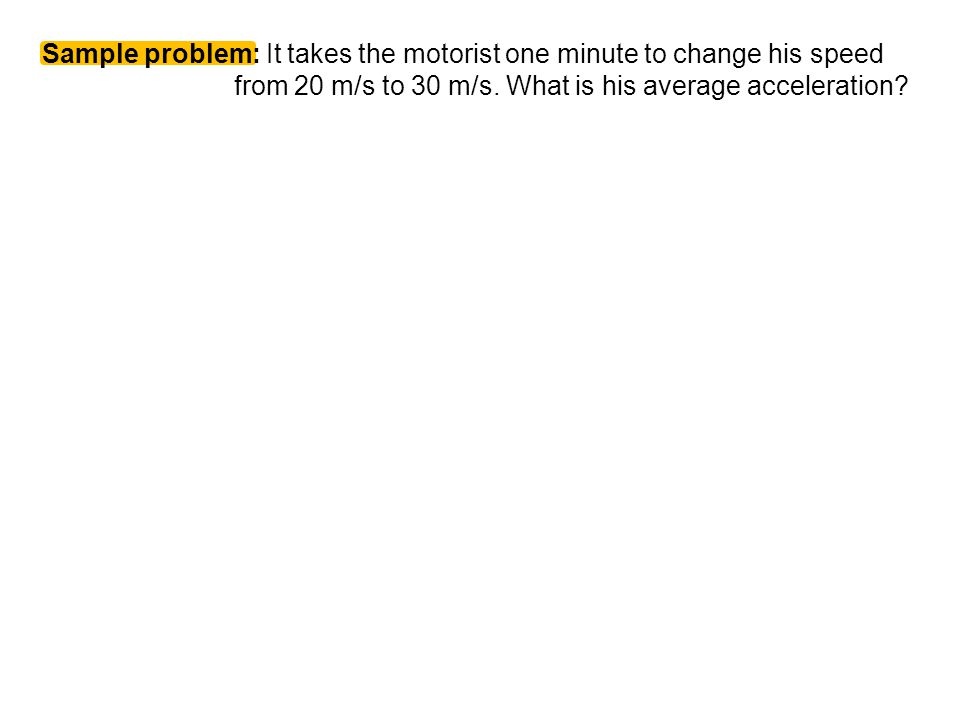 Sample problem: It takes the motorist one minute to change his speed from 20 m/s to 30 m/s. What is his average acceleration?