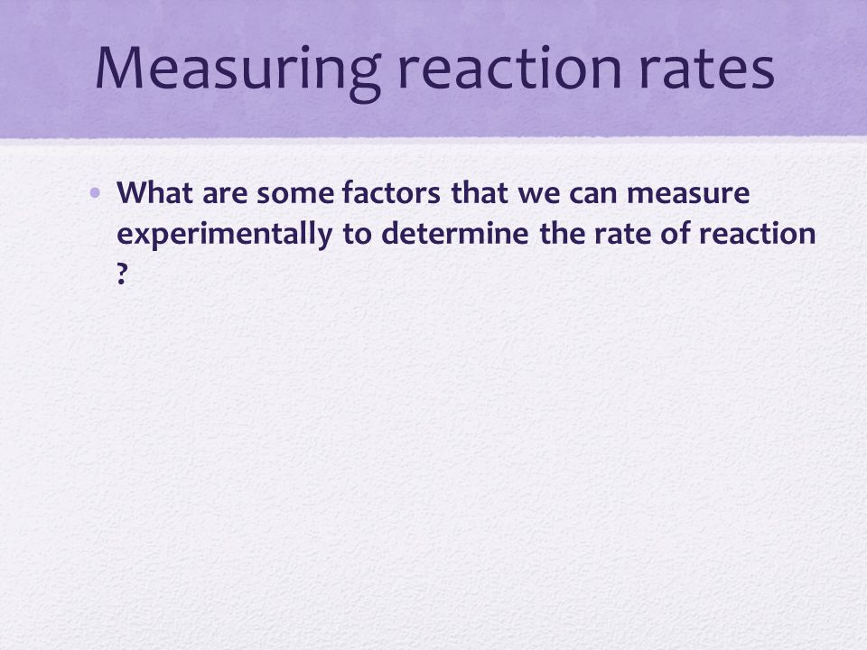 Measuring reaction rates What are some factors that we can measure experimentally to determine the rate of reaction ?
