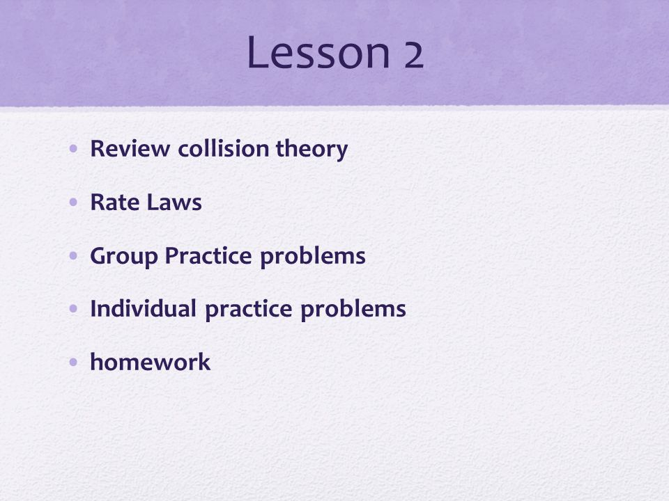 Lesson 2 Review collision theory Rate Laws Group Practice problems Individual practice problems homework