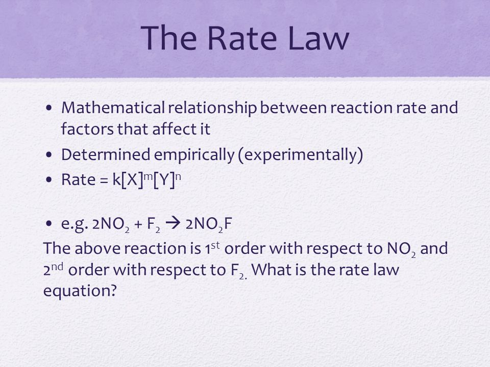 The Rate Law Mathematical relationship between reaction rate and factors that affect it Determined empirically (experimentally) Rate = k[X] m [Y] n e.