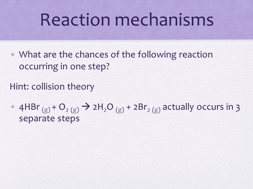 Reaction mechanisms What are the chances of the following reaction occurring in one step? Hint: collision theory 4HBr (g) + O 2 (g)  2H 2 O (g) + 2Br