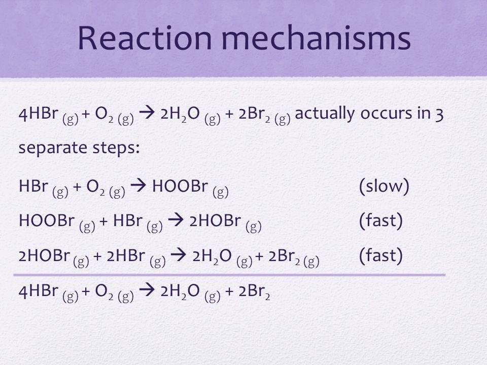 Reaction mechanisms 4HBr (g) + O 2 (g)  2H 2 O (g) + 2Br 2 (g) actually occurs in 3 separate steps: HBr (g) + O 2 (g)  HOOBr (g) (slow) HOOBr (g) +