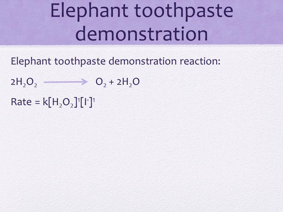 Elephant toothpaste demonstration reaction: 2H 2 O 2 O 2 + 2H 2 O Rate = k[H 2 O 2 ] 1 [I - ] 1