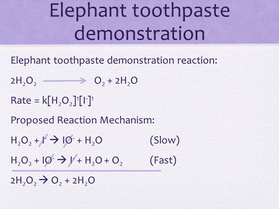 Elephant toothpaste demonstration Elephant toothpaste demonstration reaction: 2H 2 O 2 O 2 + 2H 2 O Rate = k[H 2 O 2 ] 1 [I - ] 1 Proposed Reaction Me