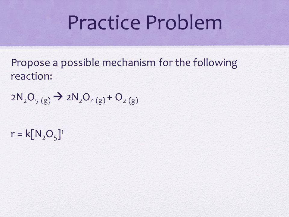 Practice Problem Propose a possible mechanism for the following reaction: 2N 2 O 5 (g)  2N 2 O 4 (g) + O 2 (g) r = k[N 2 O 5 ] 1