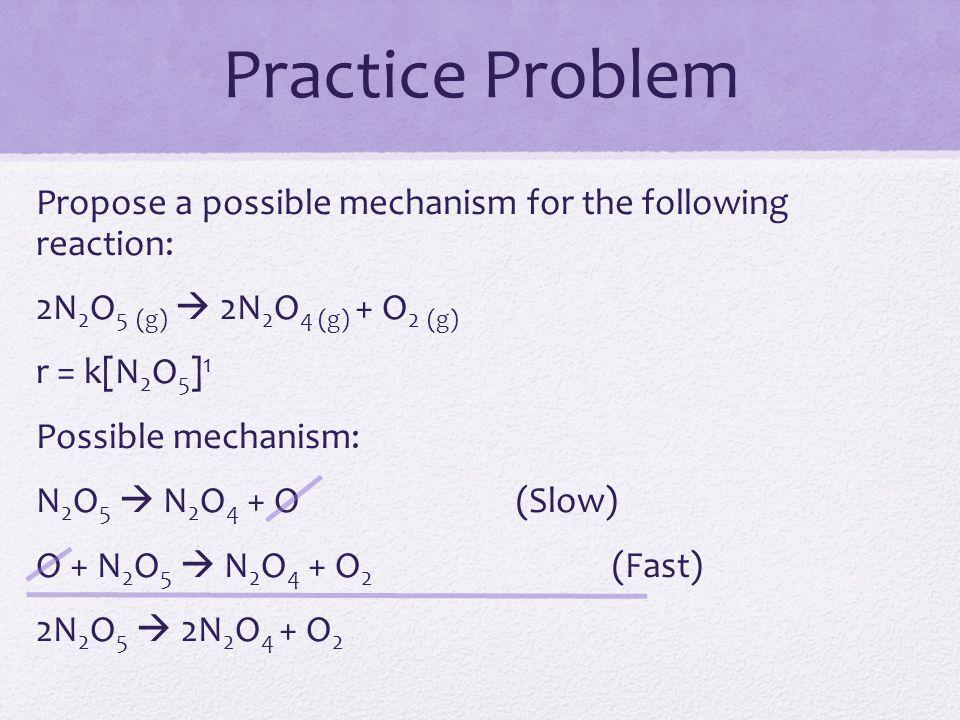 Practice Problem Propose a possible mechanism for the following reaction: 2N 2 O 5 (g)  2N 2 O 4 (g) + O 2 (g) r = k[N 2 O 5 ] 1 Possible mechanism:
