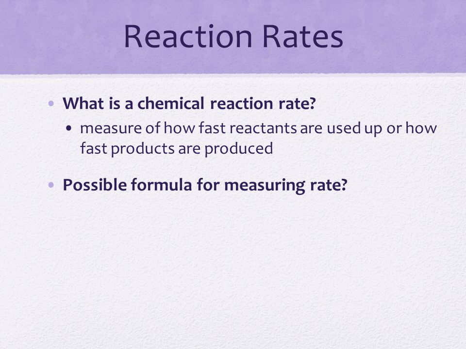 Reaction Rates What is a chemical reaction rate? measure of how fast reactants are used up or how fast products are produced Possible formula for meas