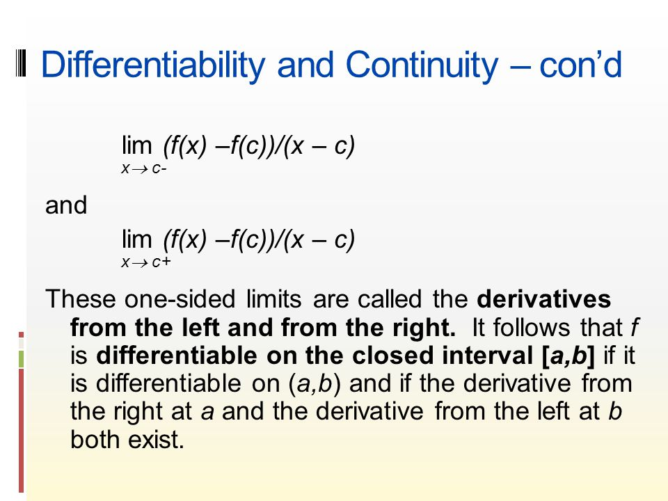 Differentiability and Continuity – con'd lim (f(x) –f(c))/(x – c) x  c- and lim (f(x) –f(c))/(x – c) x  c+ These one-sided limits are called the derivatives from the left and from the right.