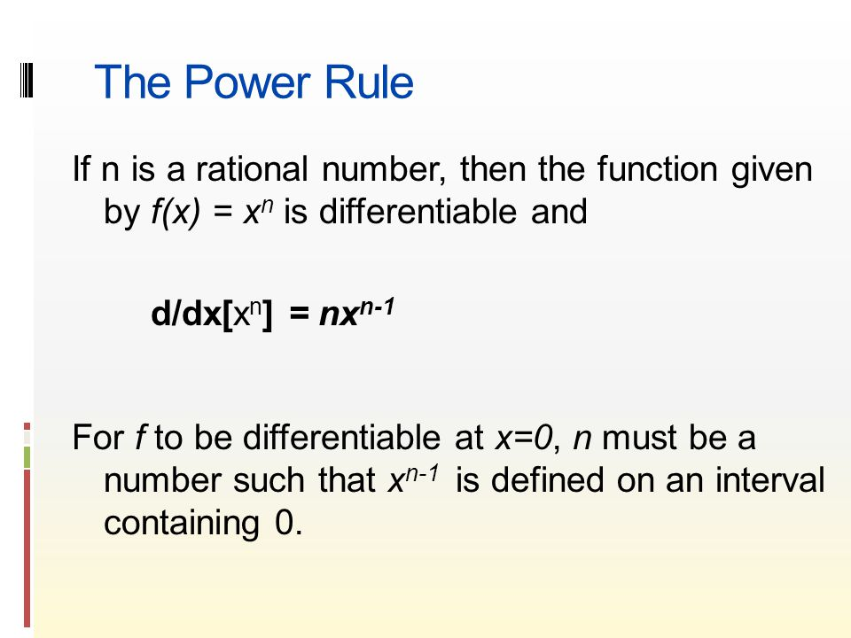 The Power Rule If n is a rational number, then the function given by f(x) = x n is differentiable and d/dx[x n ] = nx n-1 For f to be differentiable at x=0, n must be a number such that x n-1 is defined on an interval containing 0.