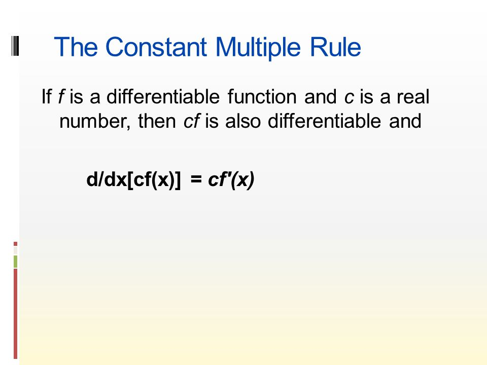 The Constant Multiple Rule If f is a differentiable function and c is a real number, then cf is also differentiable and d/dx[cf(x)] = cf′(x)
