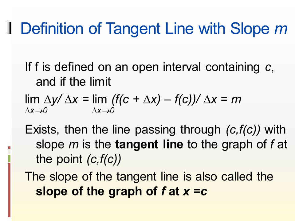 Definition of Tangent Line with Slope m If f is defined on an open interval containing c, and if the limit lim ∆y/ ∆x = lim (f(c + ∆x) – f(c))/ ∆x = m ∆x  0 Exists, then the line passing through (c,f(c)) with slope m is the tangent line to the graph of f at the point (c,f(c)) The slope of the tangent line is also called the slope of the graph of f at x =c