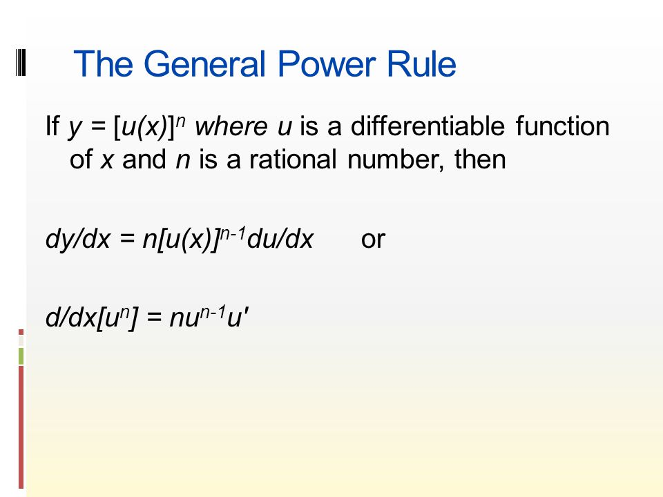 The General Power Rule If y = [u(x)] n where u is a differentiable function of x and n is a rational number, then dy/dx = n[u(x)] n-1 du/dx or d/dx[u n ] = nu n-1 u′