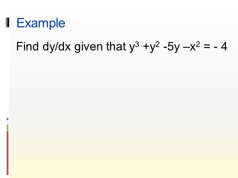 Example Find dy/dx given that y 3 +y 2 -5y –x 2 = - 4