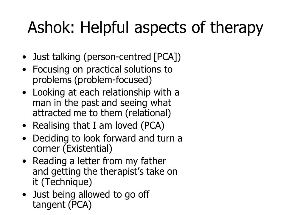 Ashok: Helpful aspects of therapy Just talking (person-centred [PCA]) Focusing on practical solutions to problems (problem-focused) Looking at each re