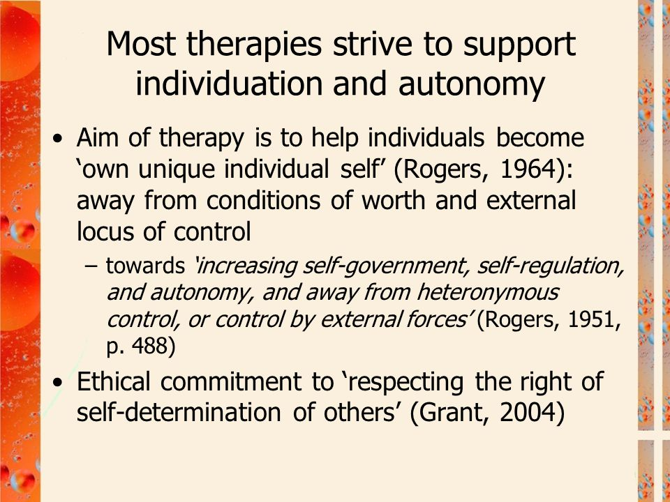 Most therapies strive to support individuation and autonomy Aim of therapy is to help individuals become 'own unique individual self' (Rogers, 1964):