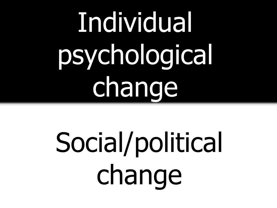 Individual psychological change Social/political change
