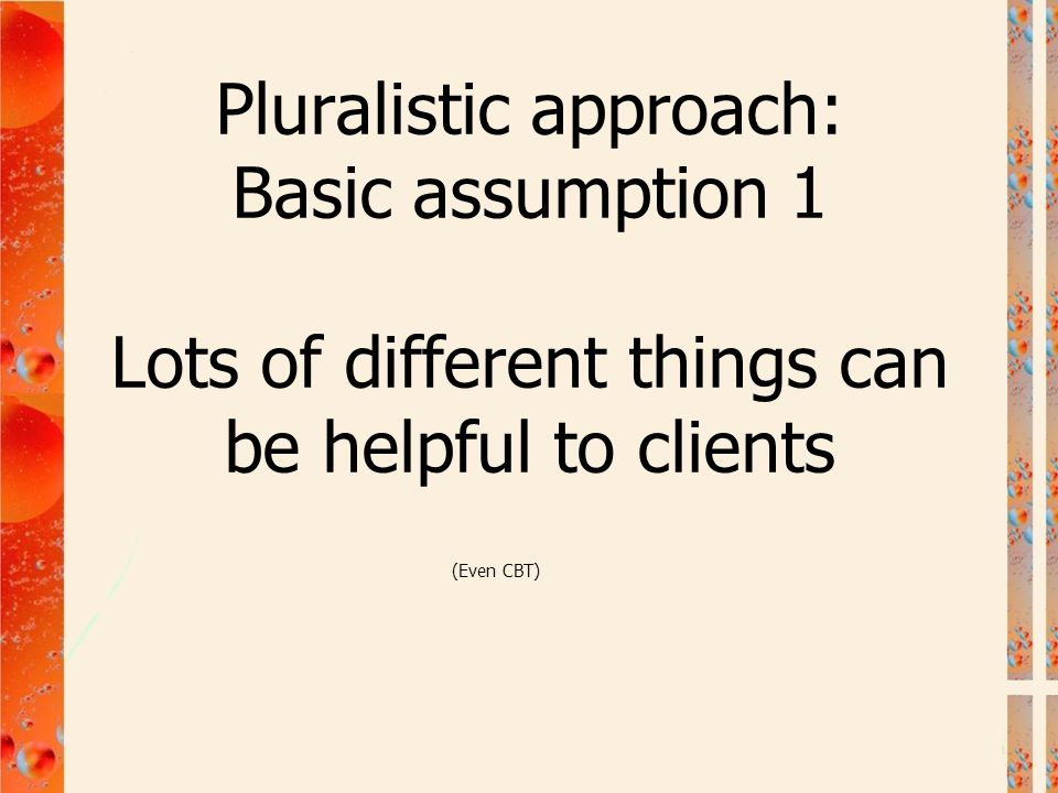 Pluralistic approach: Basic assumption 1 Lots of different things can be helpful to clients (Even CBT)