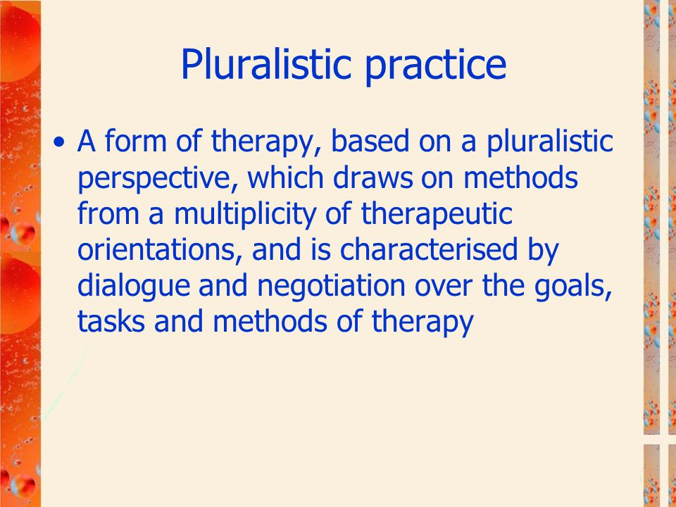 Pluralistic practice A form of therapy, based on a pluralistic perspective, which draws on methods from a multiplicity of therapeutic orientations, an