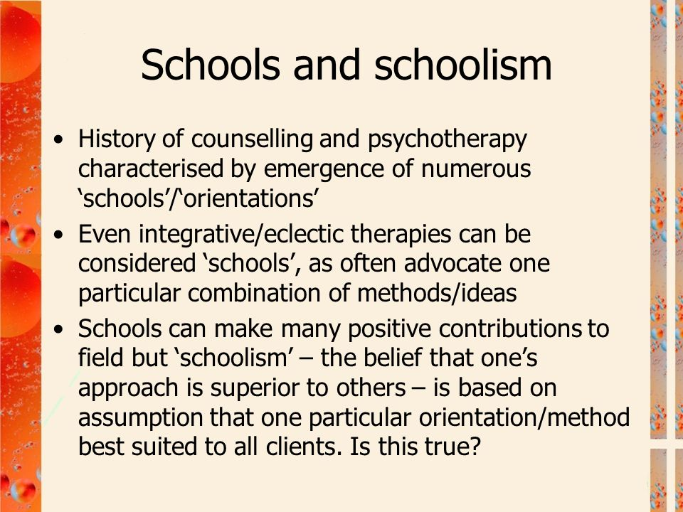 Schools and schoolism History of counselling and psychotherapy characterised by emergence of numerous 'schools'/'orientations' Even integrative/eclect