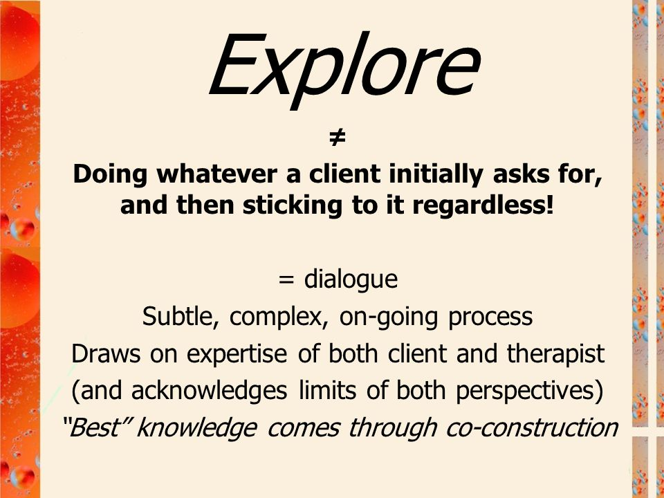 Explore ≠ Doing whatever a client initially asks for, and then sticking to it regardless! = dialogue Subtle, complex, on-going process Draws on expert
