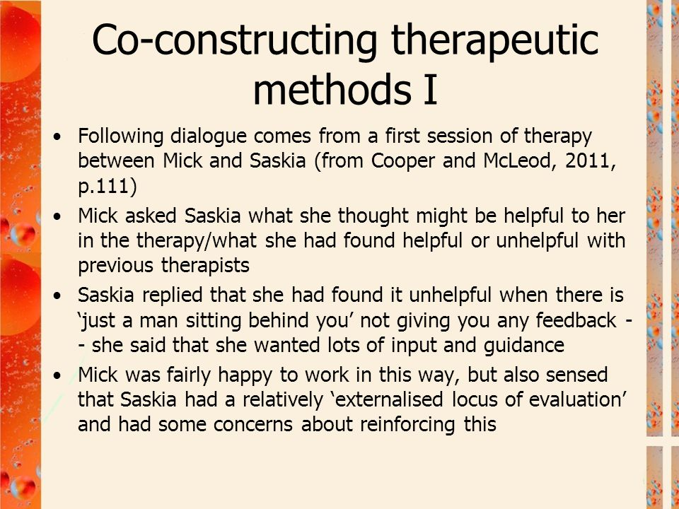 Co-constructing therapeutic methods I Following dialogue comes from a first session of therapy between Mick and Saskia (from Cooper and McLeod, 2011,
