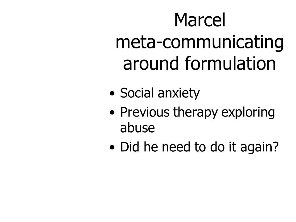 Marcel meta-communicating around formulation Social anxiety Previous therapy exploring abuse Did he need to do it again?