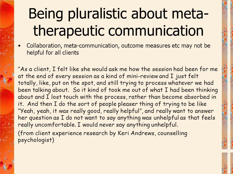 """Being pluralistic about meta- therapeutic communication Collaboration, meta-communication, outcome measures etc may not be helpful for all clients """"As"""