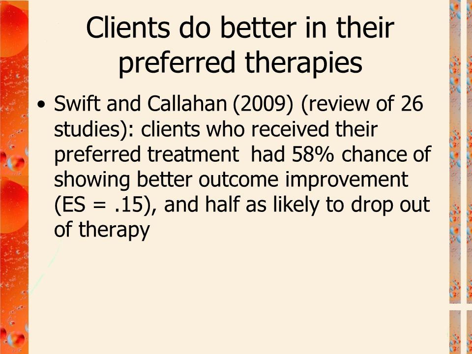 Clients do better in their preferred therapies Swift and Callahan (2009) (review of 26 studies): clients who received their preferred treatment had 58