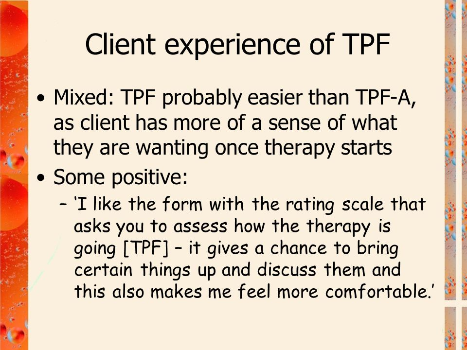 Client experience of TPF Mixed: TPF probably easier than TPF-A, as client has more of a sense of what they are wanting once therapy starts Some positi