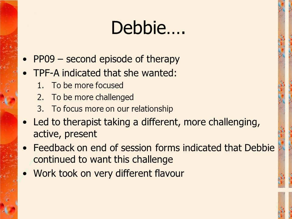Debbie…. PP09 – second episode of therapy TPF-A indicated that she wanted: 1.To be more focused 2.To be more challenged 3.To focus more on our relatio