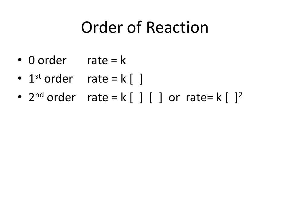 Order of Reaction 0 order rate = k 1 st order rate = k [ ] 2 nd order rate = k [ ] [ ] or rate= k [ ] 2