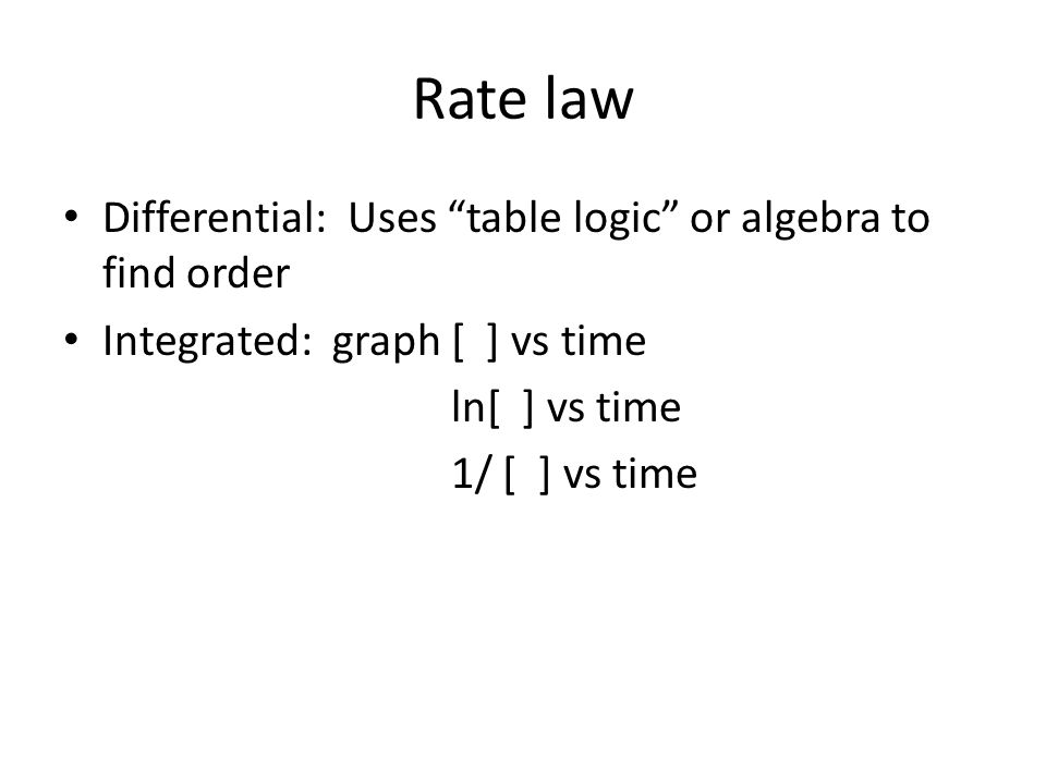 Rate law Differential: Uses table logic or algebra to find order Integrated: graph [ ] vs time ln[ ] vs time 1/ [ ] vs time
