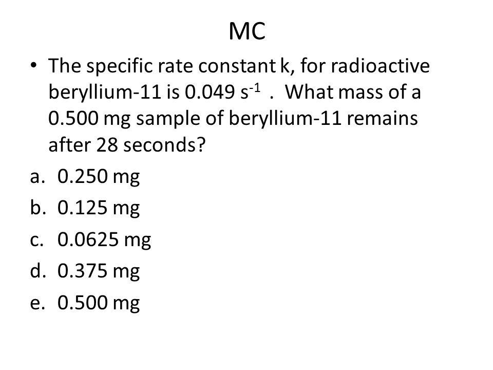 MC The specific rate constant k, for radioactive beryllium-11 is 0.049 s -1.