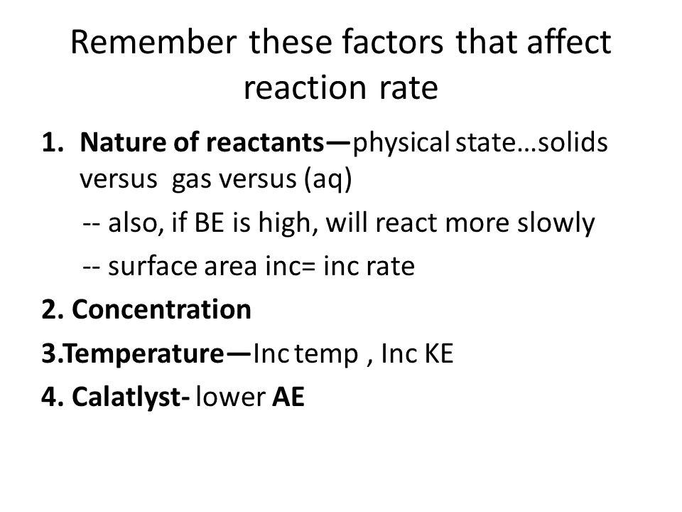 Remember these factors that affect reaction rate 1.Nature of reactants—physical state…solids versus gas versus (aq) -- also, if BE is high, will react more slowly -- surface area inc= inc rate 2.