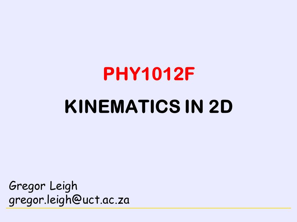 NEWTON'S LAWSMOTION IN A PLANE PHY1012F KINEMATICS IN 2D Gregor Leigh gregor.leigh@uct.ac.za