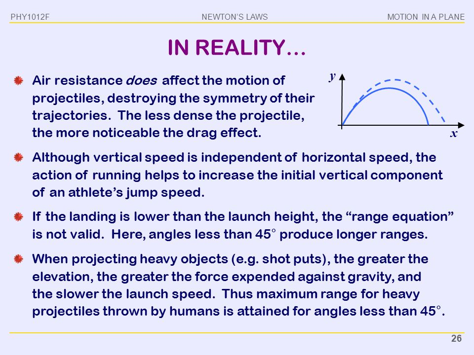 NEWTON'S LAWSMOTION IN A PLANE PHY1012F 26 IN REALITY… Air resistance does affect the motion of projectiles, destroying the symmetry of their trajecto