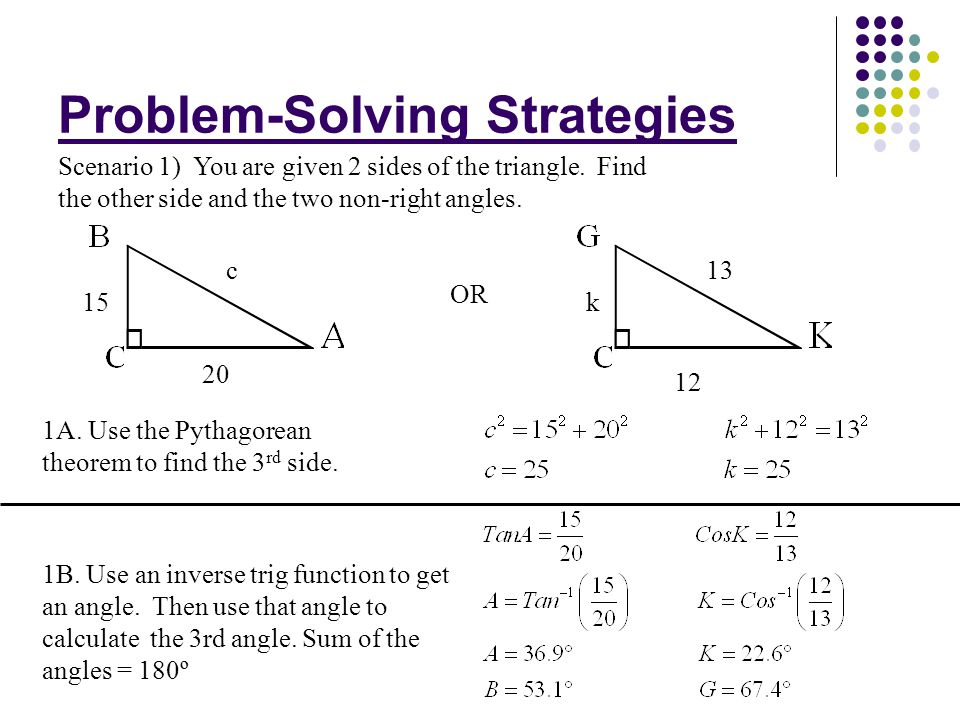 Problem-Solving Strategies Scenario 1) You are given 2 sides of the triangle. Find the other side and the two non-right angles. 1A. Use the Pythagorea