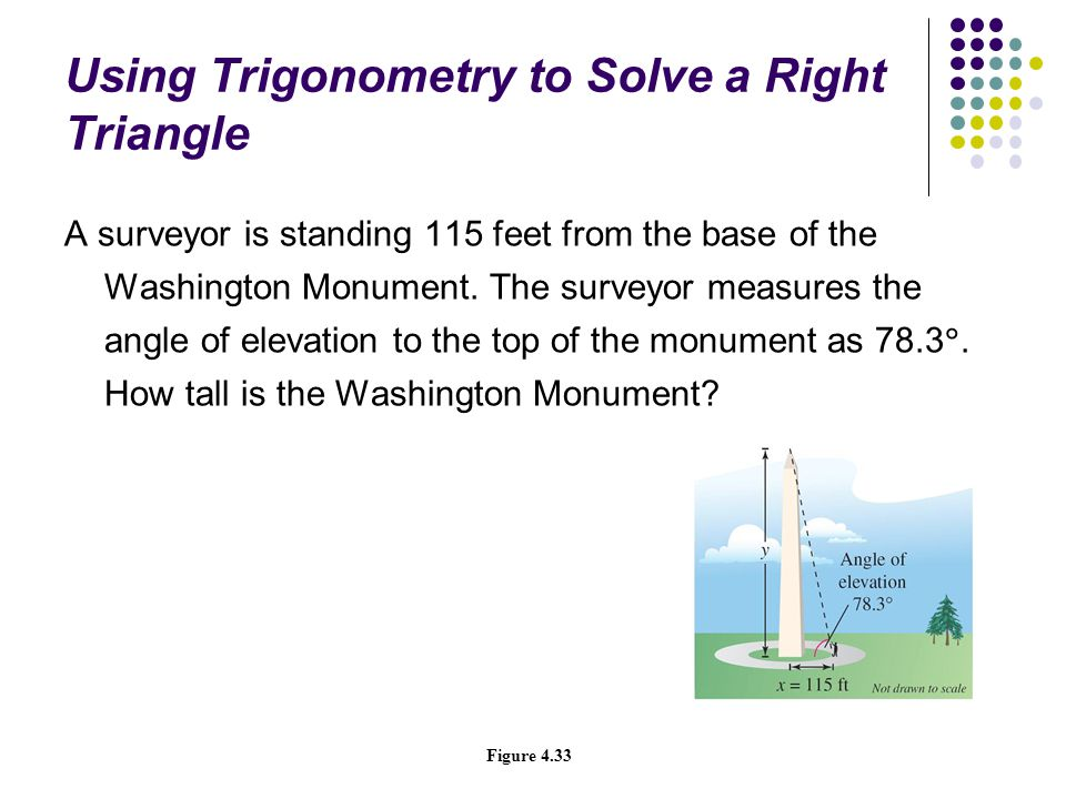 Using Trigonometry to Solve a Right Triangle A surveyor is standing 115 feet from the base of the Washington Monument. The surveyor measures the angle